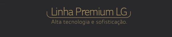 Linha Premium LG - Alta tecnologia e sofisticação.